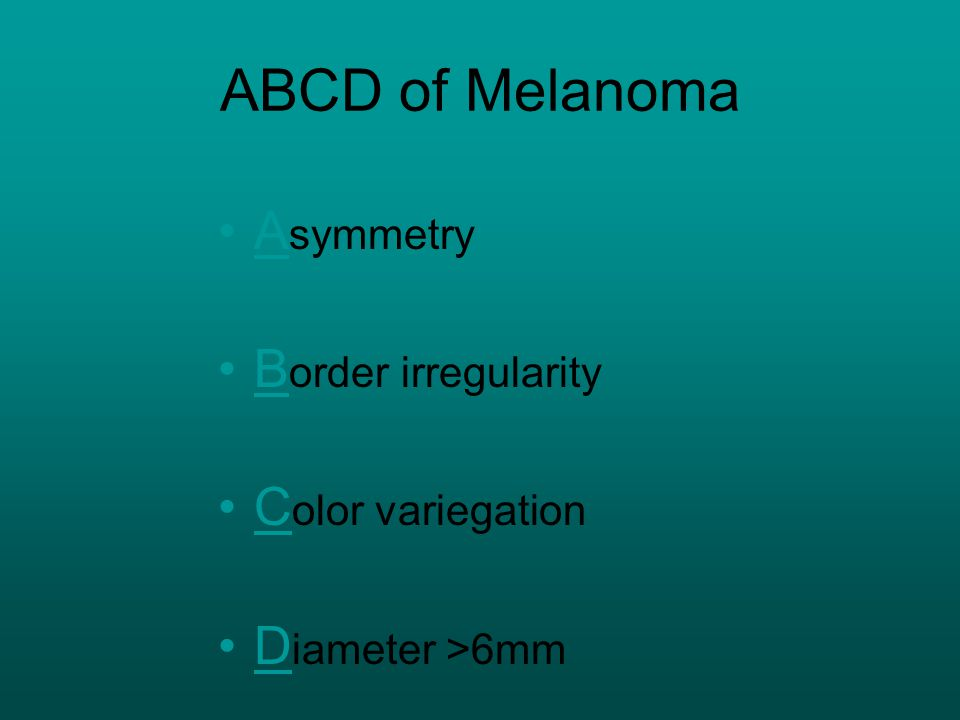 ABCD of Melanoma A symmetry B order irregularity C olor variegation D iameter >6mm