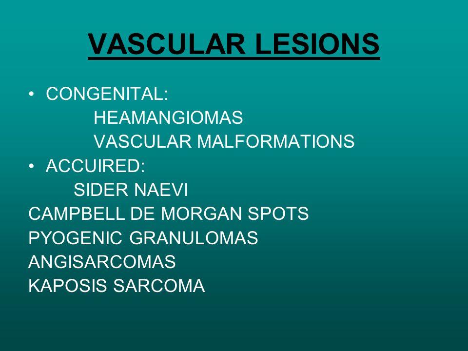 VASCULAR LESIONS CONGENITAL: HEAMANGIOMAS VASCULAR MALFORMATIONS ACCUIRED: SIDER NAEVI CAMPBELL DE MORGAN SPOTS PYOGENIC GRANULOMAS ANGISARCOMAS KAPOSIS SARCOMA