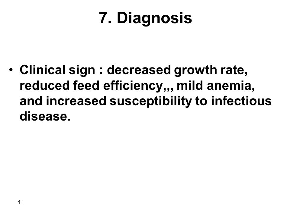 11 7. Diagnosis Clinical sign : decreased growth rate, reduced feed efficiency,,, mild anemia, and increased susceptibility to infectious disease.