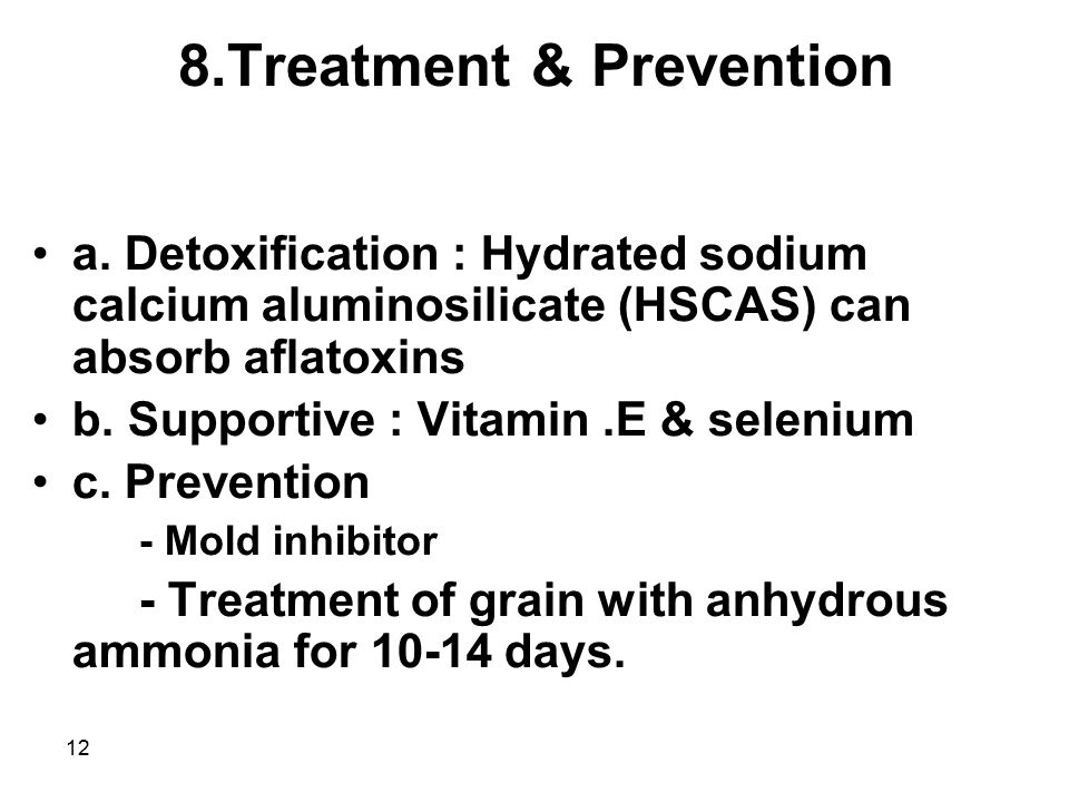 12 8.Treatment & Prevention a. Detoxification : Hydrated sodium calcium aluminosilicate (HSCAS) can absorb aflatoxins b. Supportive : Vitamin.E & sele