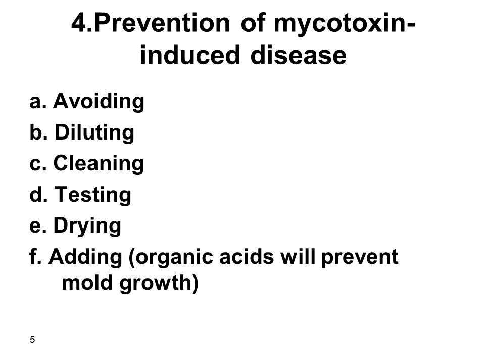 5 4.Prevention of mycotoxin- induced disease a. Avoiding b. Diluting c. Cleaning d. Testing e. Drying f. Adding (organic acids will prevent mold growt