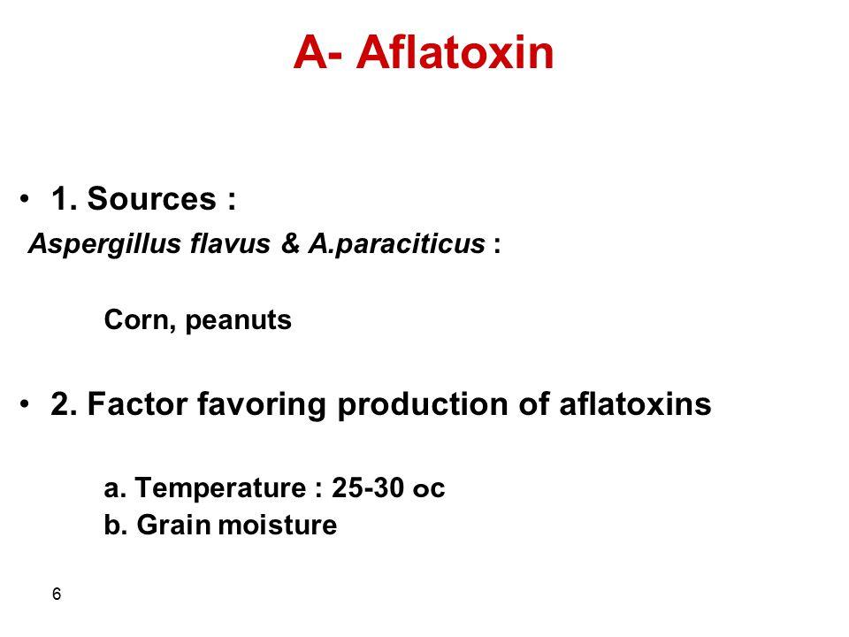 6 A- Aflatoxin 1. Sources : Aspergillus flavus & A.paraciticus : Corn, peanuts 2. Factor favoring production of aflatoxins a. Temperature : 25-30 ๐ c
