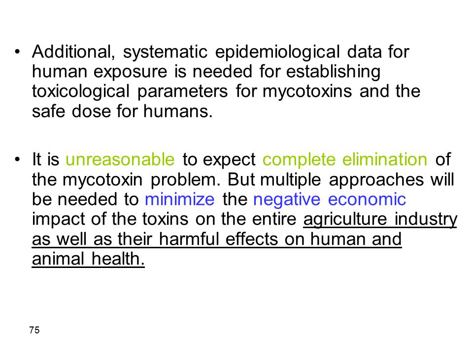 75 Additional, systematic epidemiological data for human exposure is needed for establishing toxicological parameters for mycotoxins and the safe dose