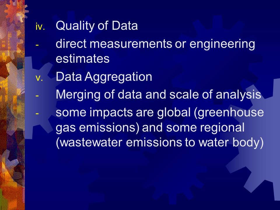 iv. Quality of Data - direct measurements or engineering estimates v. Data Aggregation - Merging of data and scale of analysis - some impacts are glob