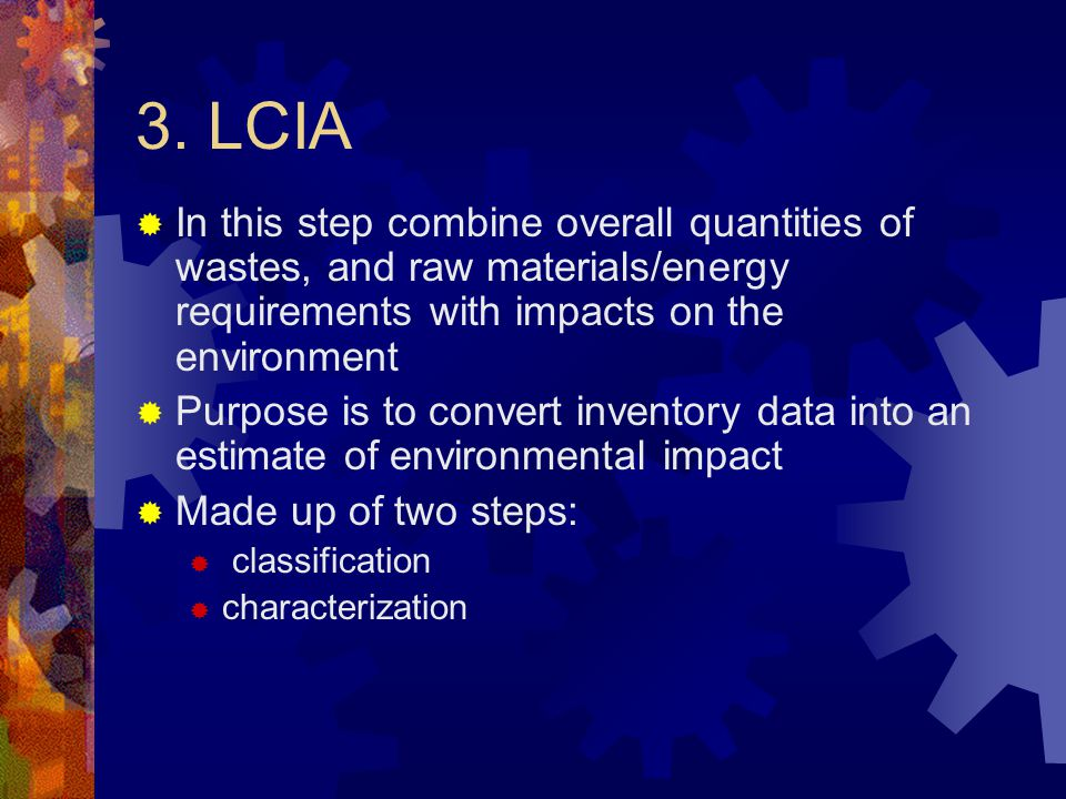 3. LCIA  In this step combine overall quantities of wastes, and raw materials/energy requirements with impacts on the environment  Purpose is to con