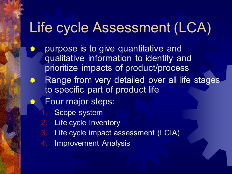 Life cycle Assessment (LCA)  purpose is to give quantitative and qualitative information to identify and prioritize impacts of product/process  Rang
