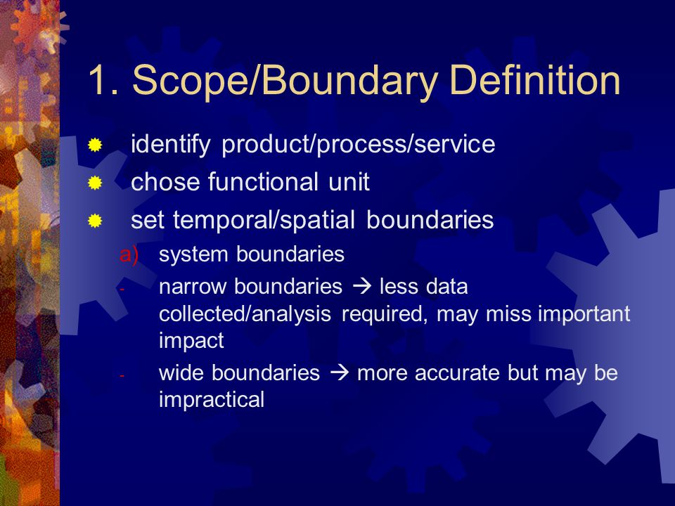 1. Scope/Boundary Definition  identify product/process/service  chose functional unit  set temporal/spatial boundaries a)system boundaries - narrow