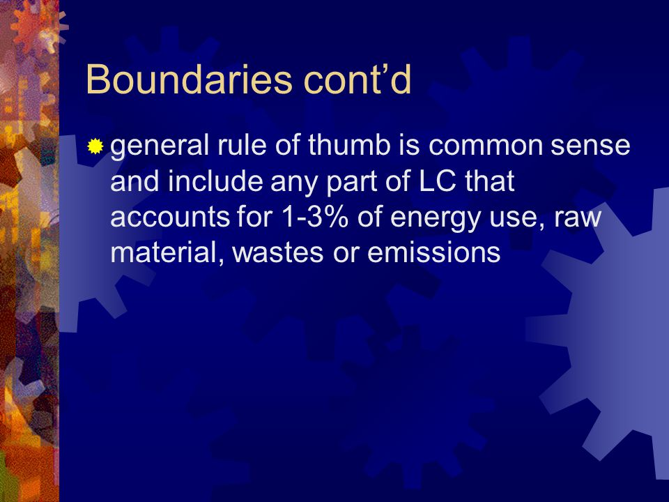 Boundaries cont'd  general rule of thumb is common sense and include any part of LC that accounts for 1-3% of energy use, raw material, wastes or emi
