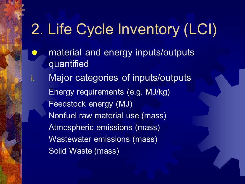 2. Life Cycle Inventory (LCI)  material and energy inputs/outputs quantified i.