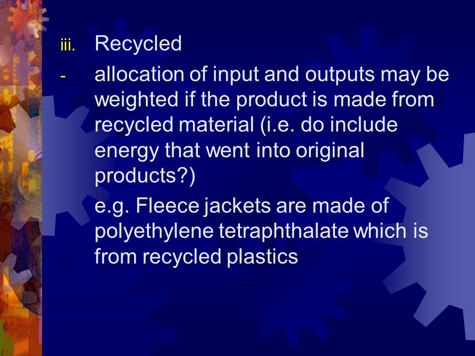 iii. Recycled - allocation of input and outputs may be weighted if the product is made from recycled material (i.e. do include energy that went into o