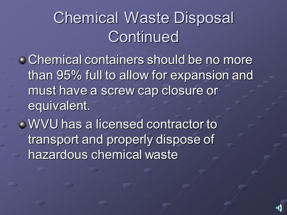 Chemical Waste Disposal Continued Chemical containers should be no more than 95% full to allow for expansion and must have a screw cap closure or equivalent.