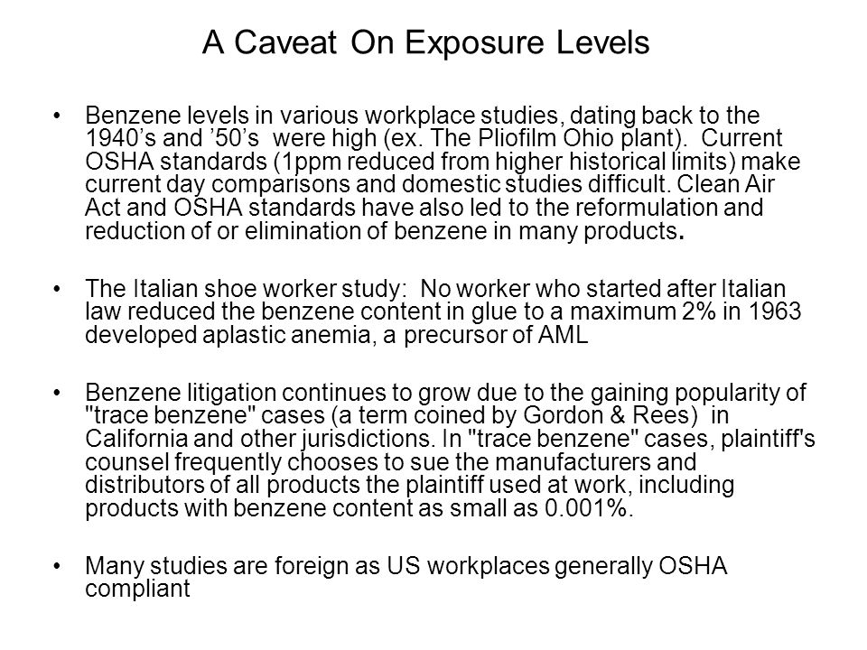A Caveat On Exposure Levels Benzene levels in various workplace studies, dating back to the 1940's and '50's were high (ex. The Pliofilm Ohio plant).