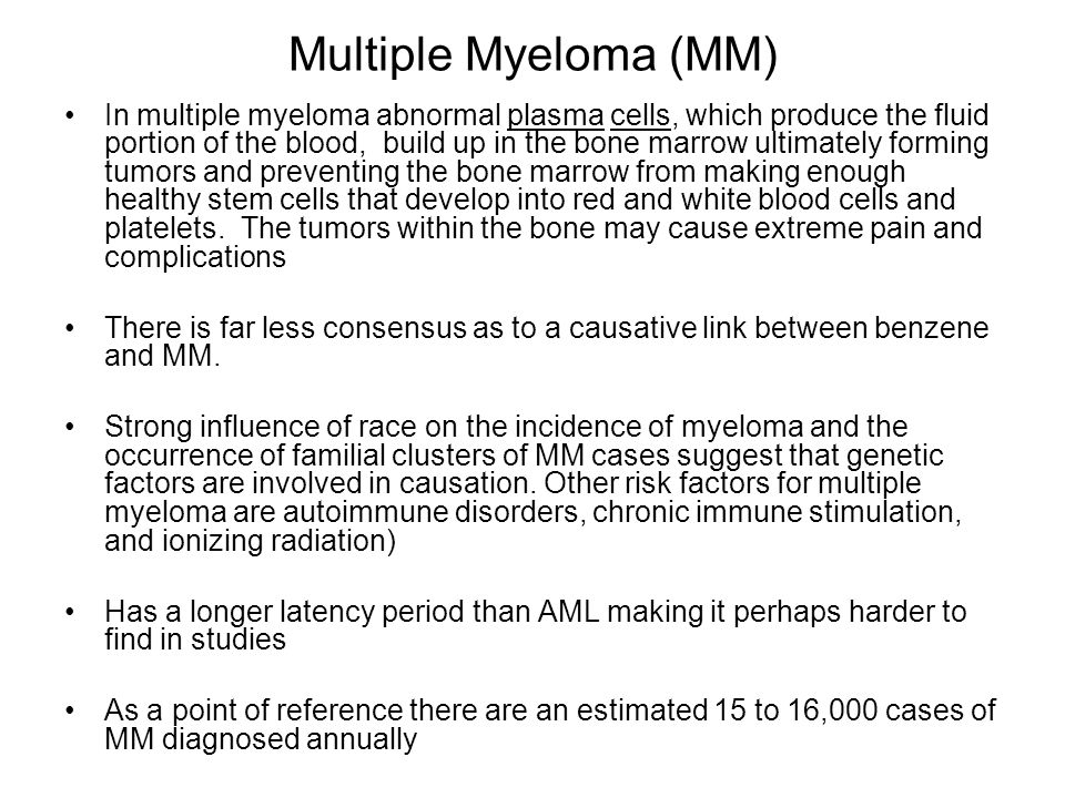 Multiple Myeloma (MM) In multiple myeloma abnormal plasma cells, which produce the fluid portion of the blood, build up in the bone marrow ultimately forming tumors and preventing the bone marrow from making enough healthy stem cells that develop into red and white blood cells and platelets.