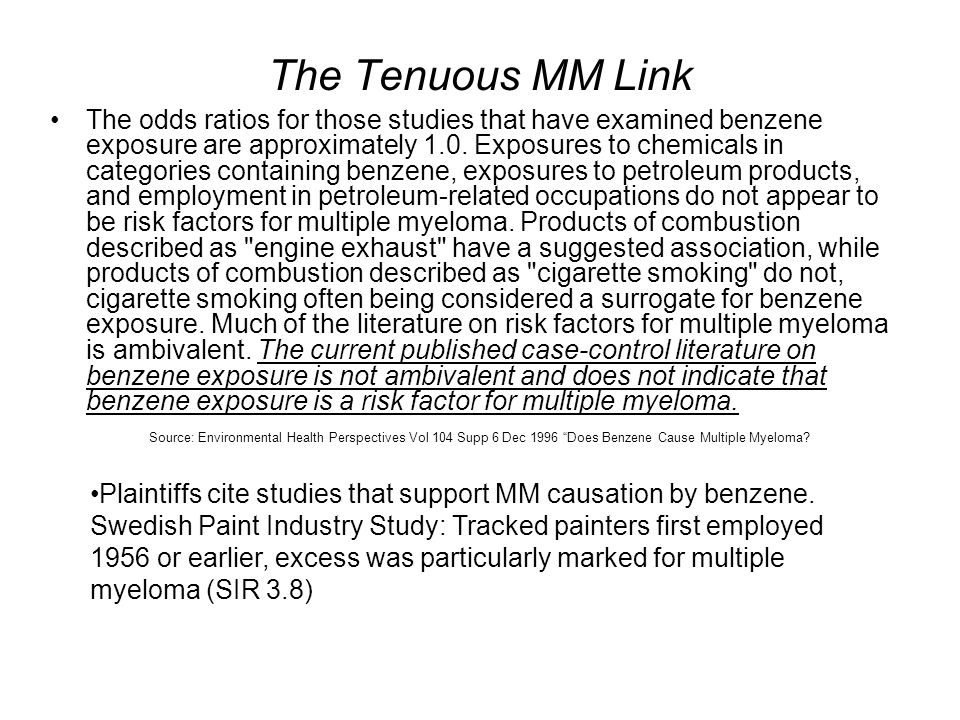 The Tenuous MM Link The odds ratios for those studies that have examined benzene exposure are approximately 1.0. Exposures to chemicals in categories