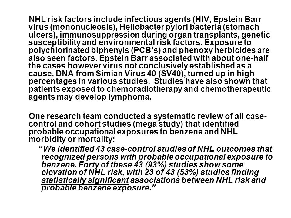 NHL risk factors include infectious agents (HIV, Epstein Barr virus (mononucleosis), Heliobacter pylori bacteria (stomach ulcers), immunosuppression during organ transplants, genetic susceptibility and environmental risk factors.