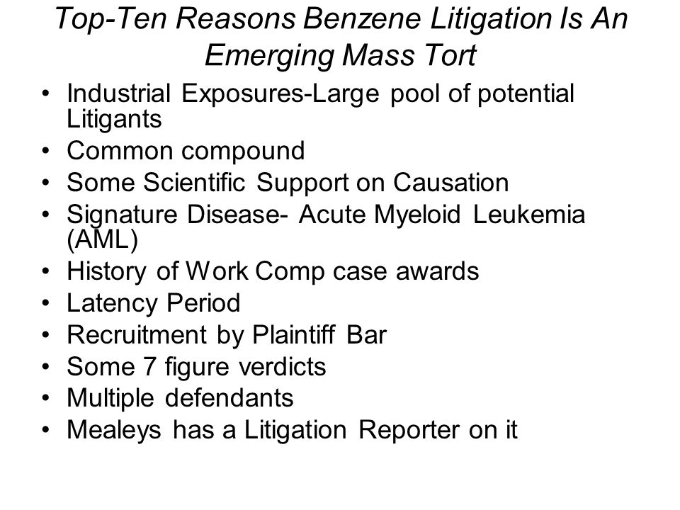 Top-Ten Reasons Benzene Litigation Is An Emerging Mass Tort Industrial Exposures-Large pool of potential Litigants Common compound Some Scientific Support on Causation Signature Disease- Acute Myeloid Leukemia (AML) History of Work Comp case awards Latency Period Recruitment by Plaintiff Bar Some 7 figure verdicts Multiple defendants Mealeys has a Litigation Reporter on it