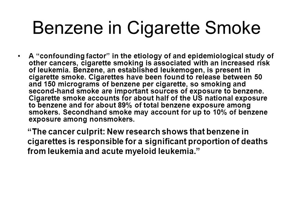 Benzene in Cigarette Smoke A confounding factor in the etiology of and epidemiological study of other cancers, cigarette smoking is associated with an increased risk of leukemia.