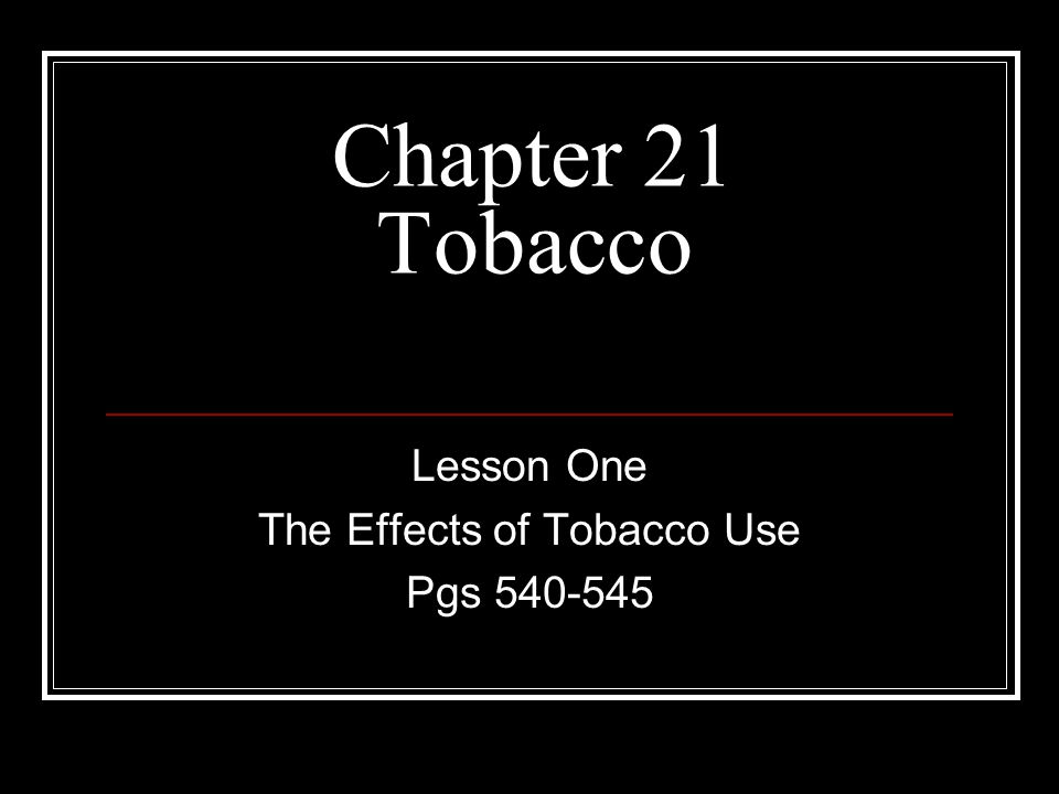 Chapter 21 Tobacco Lesson One The Effects of Tobacco Use Pgs 540-545