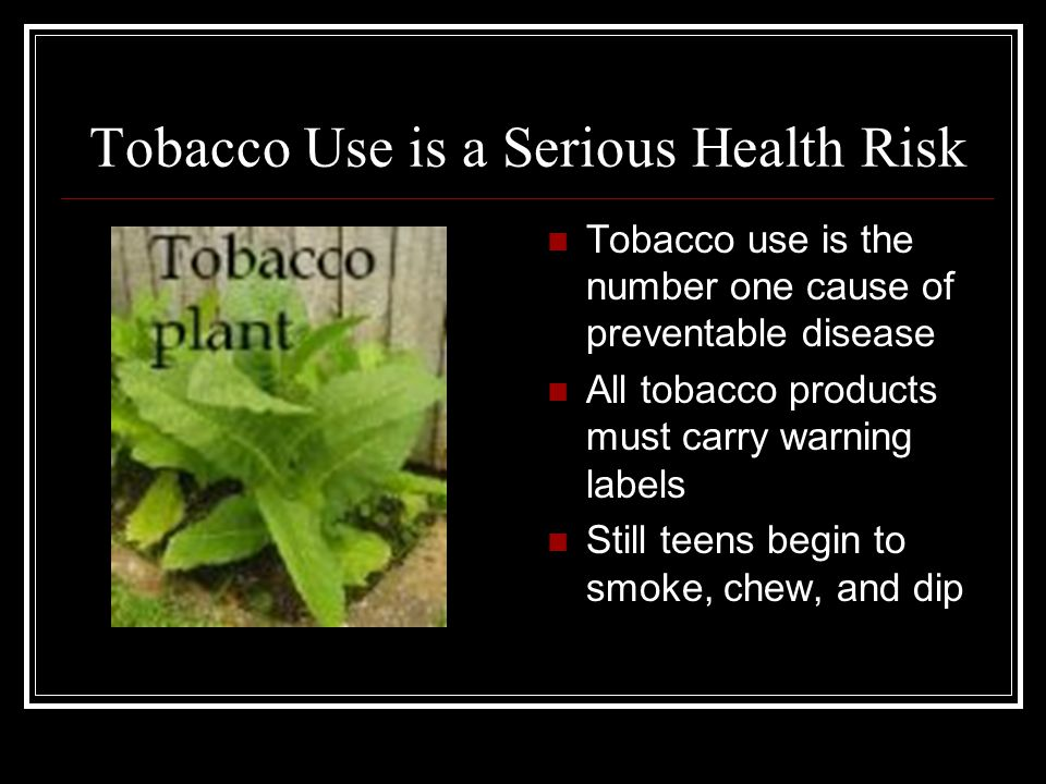 Tobacco Use is a Serious Health Risk Tobacco use is the number one cause of preventable disease All tobacco products must carry warning labels Still teens begin to smoke, chew, and dip