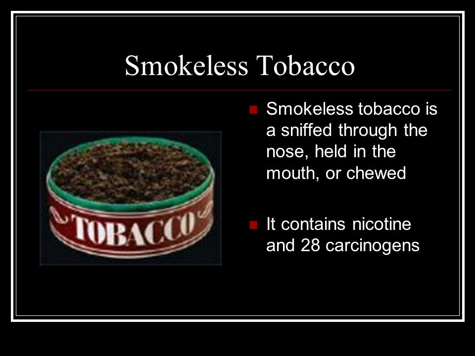 Smokeless Tobacco Smokeless tobacco is a sniffed through the nose, held in the mouth, or chewed It contains nicotine and 28 carcinogens