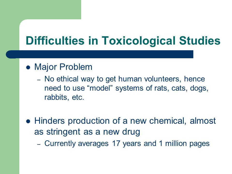 "Difficulties in Toxicological Studies Major Problem – No ethical way to get human volunteers, hence need to use ""model"" systems of rats, cats, dogs, r"