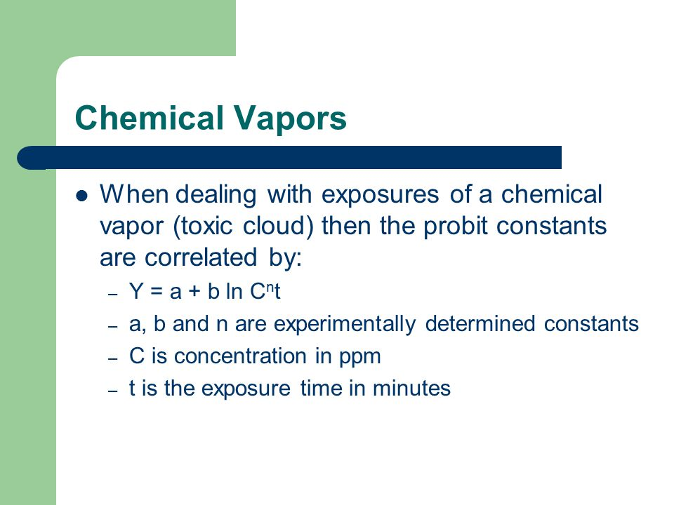 Chemical Vapors When dealing with exposures of a chemical vapor (toxic cloud) then the probit constants are correlated by: – Y = a + b ln C n t – a, b