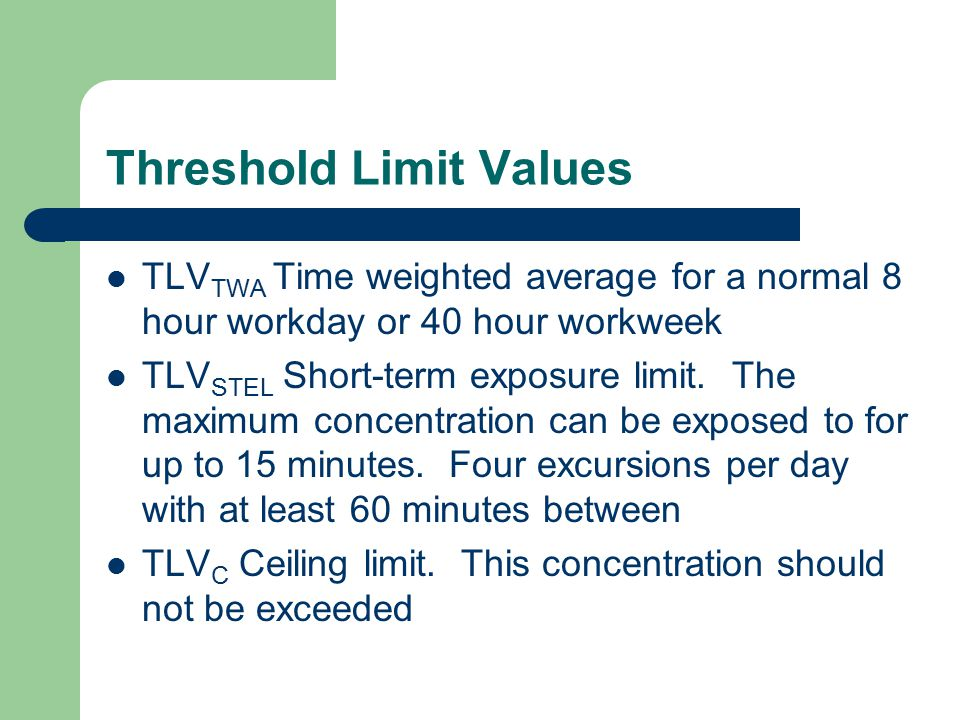 Threshold Limit Values TLV TWA Time weighted average for a normal 8 hour workday or 40 hour workweek TLV STEL Short-term exposure limit. The maximum c
