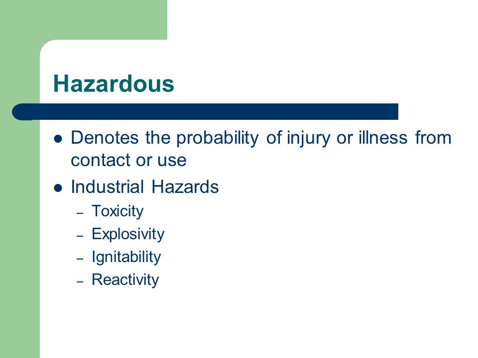 Hazardous Denotes the probability of injury or illness from contact or use Industrial Hazards – Toxicity – Explosivity – Ignitability – Reactivity