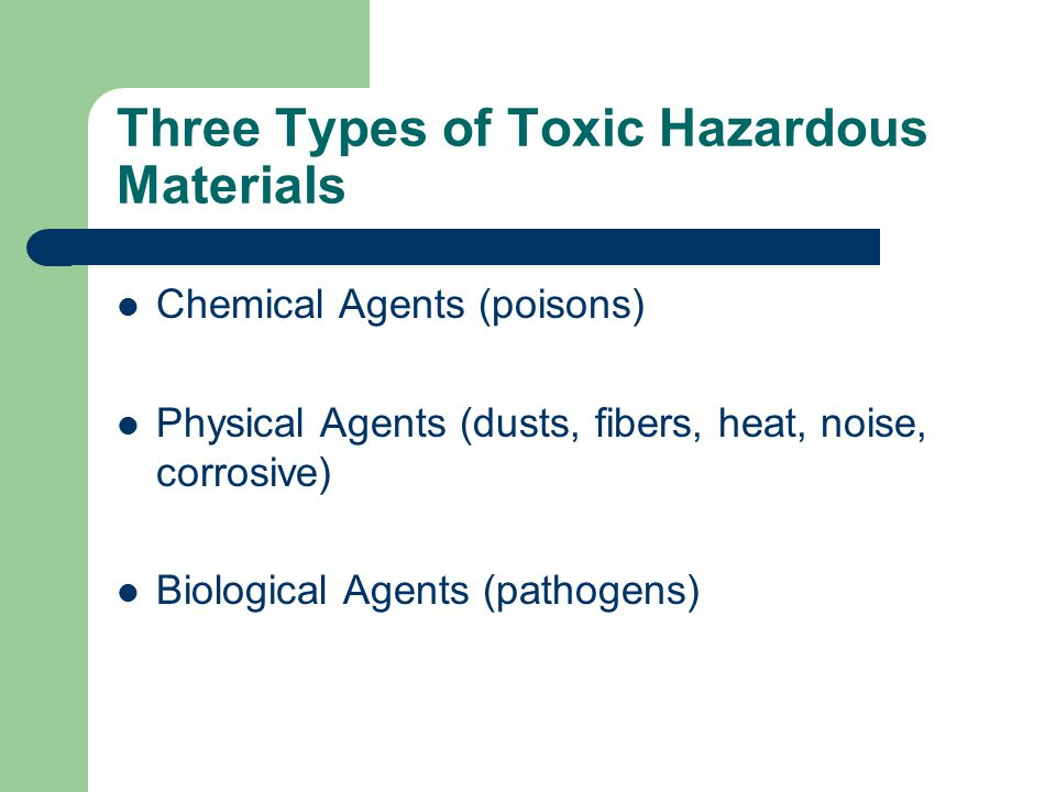 Three Types of Toxic Hazardous Materials Chemical Agents (poisons) Physical Agents (dusts, fibers, heat, noise, corrosive) Biological Agents (pathogen