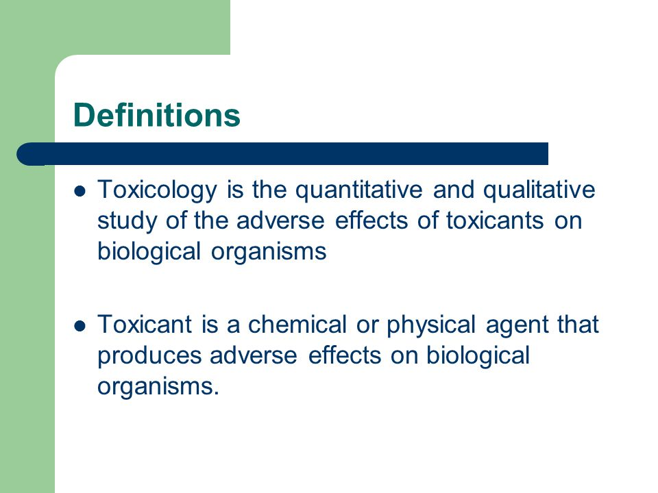 Definitions Toxicology is the quantitative and qualitative study of the adverse effects of toxicants on biological organisms Toxicant is a chemical or