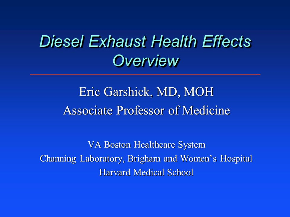 Diesel Exhaust Health Effects Overview Eric Garshick, MD, MOH Associate Professor of Medicine VA Boston Healthcare System Channing Laboratory, Brigham and Women's Hospital Harvard Medical School