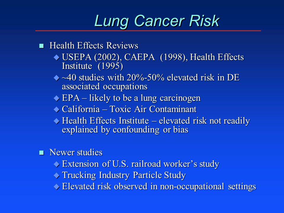 Lung Cancer Risk n Health Effects Reviews u USEPA (2002), CAEPA (1998), Health Effects Institute (1995) u ~40 studies with 20%-50% elevated risk in DE associated occupations u EPA – likely to be a lung carcinogen u California – Toxic Air Contaminant u Health Effects Institute – elevated risk not readily explained by confounding or bias n Newer studies u Extension of U.S.