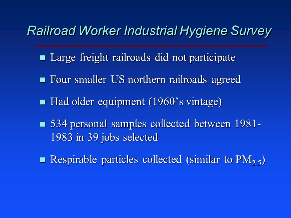 Railroad Worker Industrial Hygiene Survey n Large freight railroads did not participate n Four smaller US northern railroads agreed n Had older equipment (1960's vintage) n 534 personal samples collected between 1981- 1983 in 39 jobs selected n Respirable particles collected (similar to PM 2.5 )