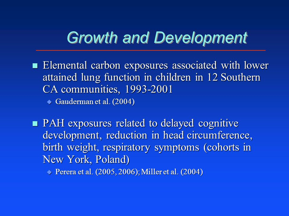 Growth and Development n Elemental carbon exposures associated with lower attained lung function in children in 12 Southern CA communities, 1993-2001 u Gauderman et al.