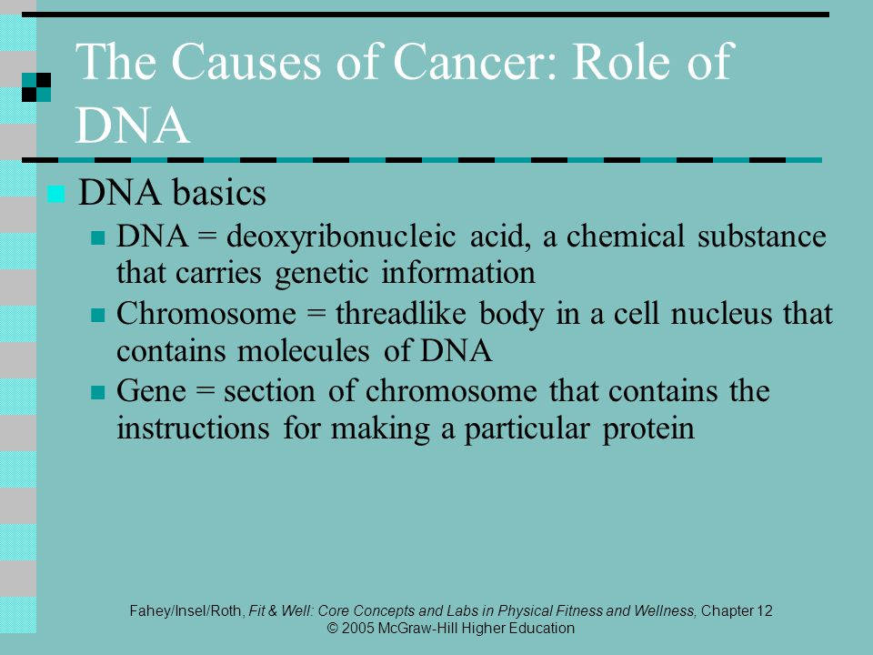 Fahey/Insel/Roth, Fit & Well: Core Concepts and Labs in Physical Fitness and Wellness, Chapter 12 © 2005 McGraw-Hill Higher Education The Causes of Cancer: Role of DNA DNA basics DNA = deoxyribonucleic acid, a chemical substance that carries genetic information Chromosome = threadlike body in a cell nucleus that contains molecules of DNA Gene = section of chromosome that contains the instructions for making a particular protein