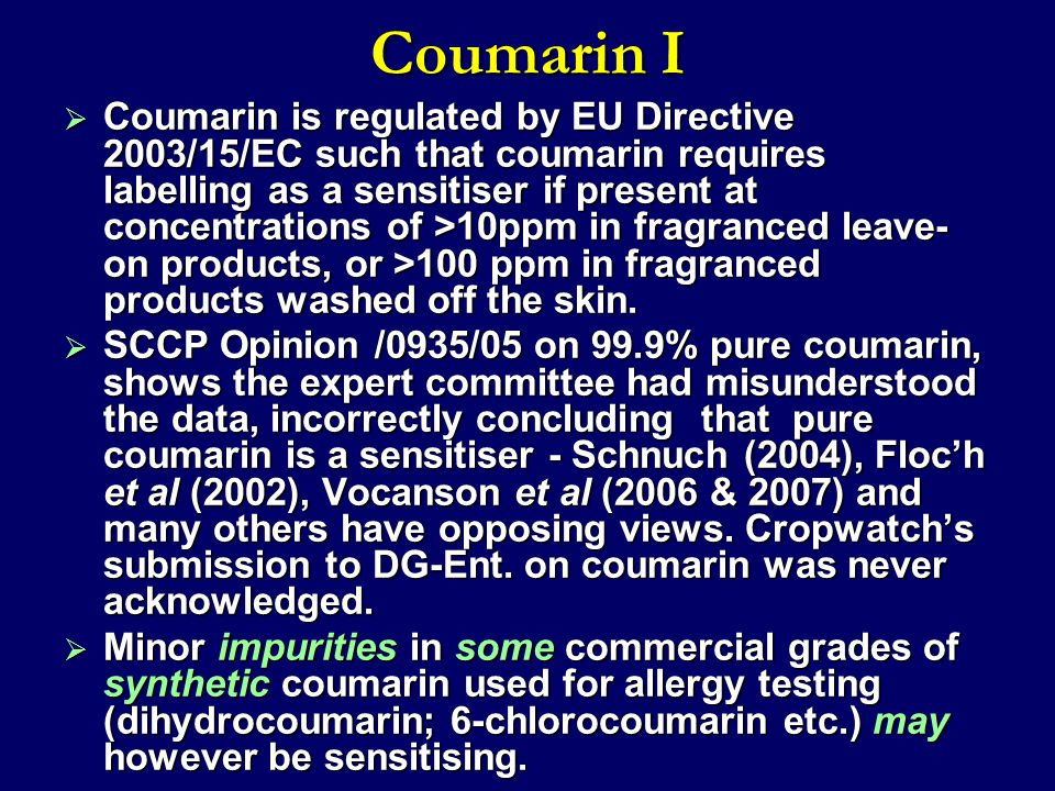 Coumarin I  Coumarin is regulated by EU Directive 2003/15/EC such that coumarin requires labelling as a sensitiser if present at concentrations of >1