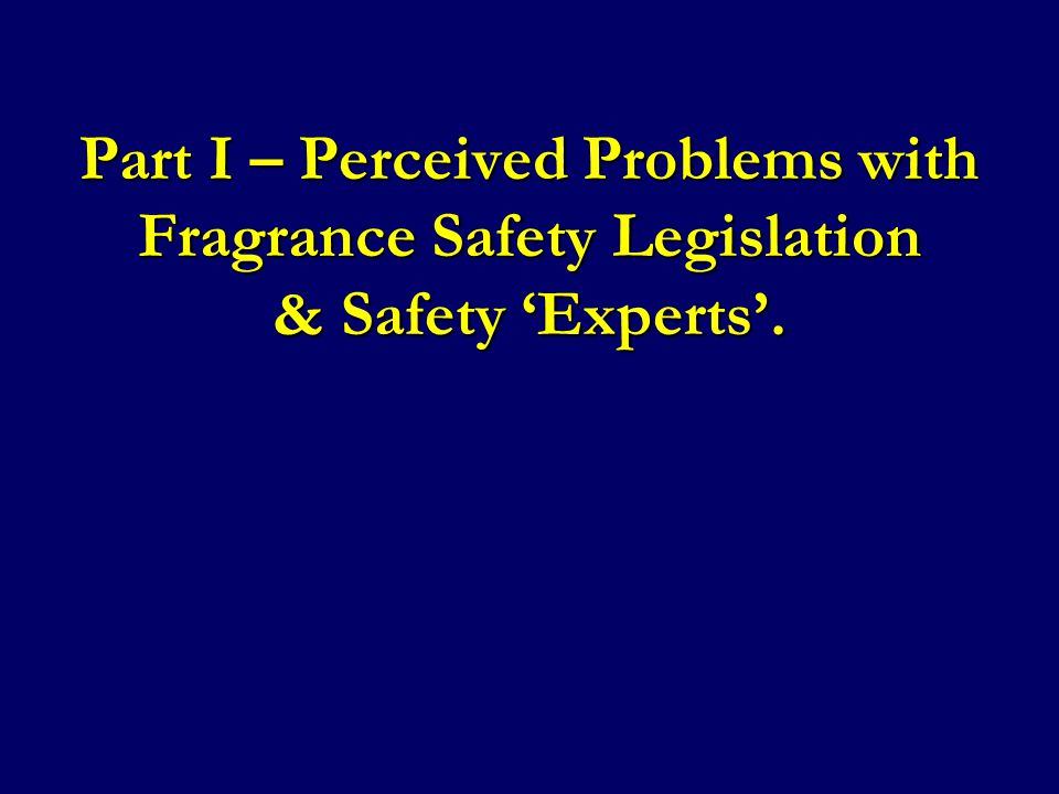 Part I – Perceived Problems with Fragrance Safety Legislation & Safety 'Experts'.