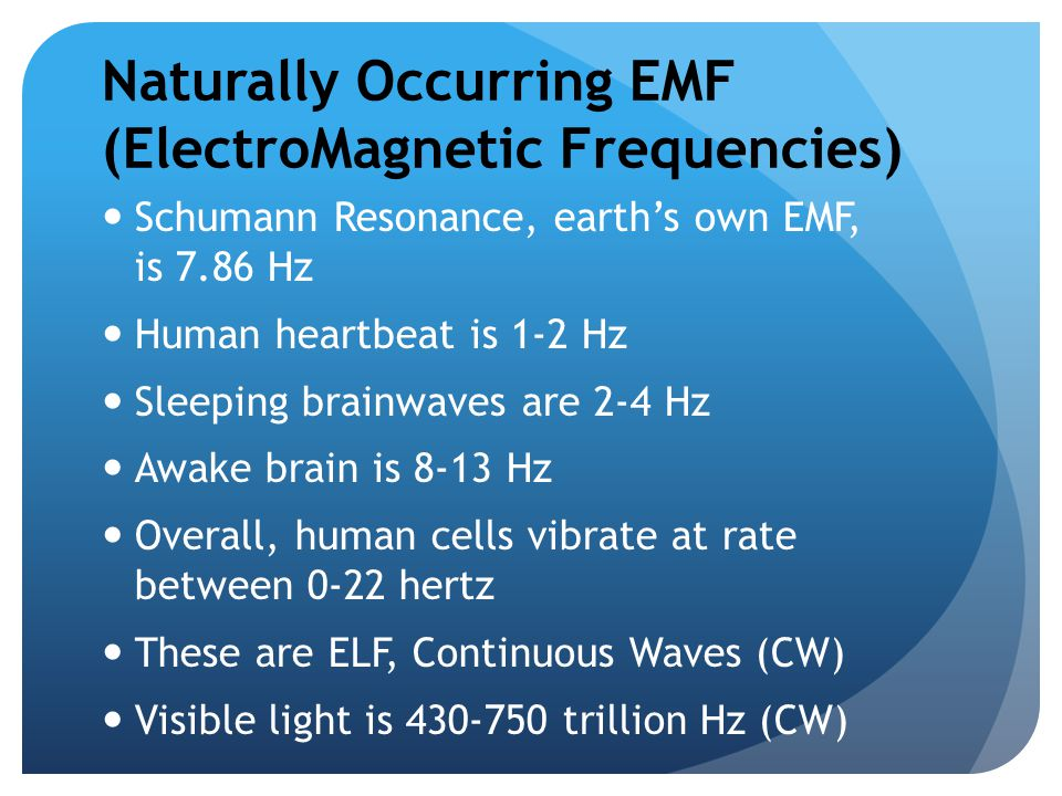 Naturally Occurring EMF (ElectroMagnetic Frequencies) Schumann Resonance, earth's own EMF, is 7.86 Hz Human heartbeat is 1-2 Hz Sleeping brainwaves ar