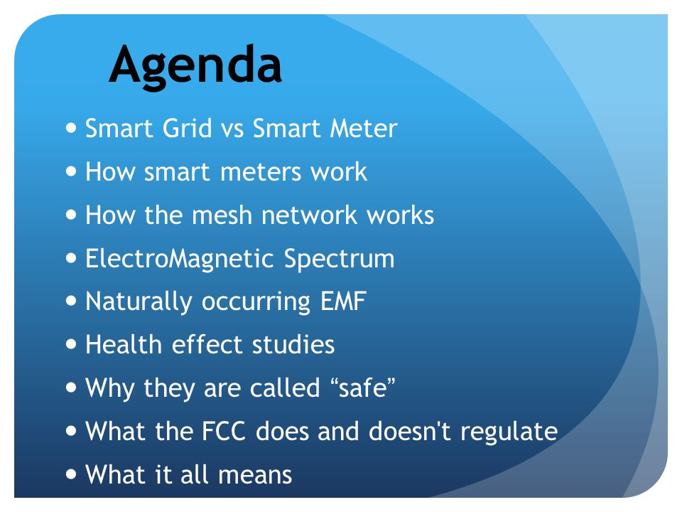 Agenda Smart Grid vs Smart Meter How smart meters work How the mesh network works ElectroMagnetic Spectrum Naturally occurring EMF Health effect studi