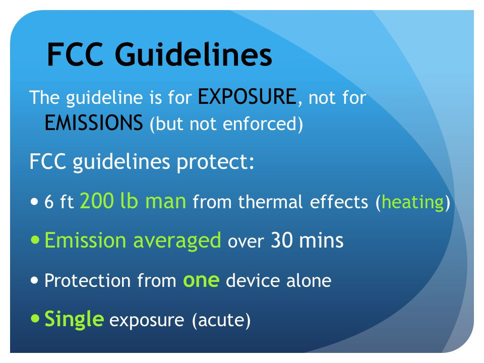 FCC Guidelines The guideline is for EXPOSURE, not for EMISSIONS (but not enforced) FCC guidelines protect: 6 ft 200 lb man from thermal effects (heati