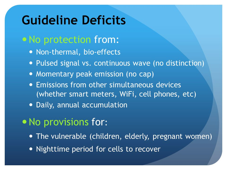 Guideline Deficits No protection from: Non-thermal, bio-effects Pulsed signal vs. continuous wave (no distinction) Momentary peak emission (no cap) Em