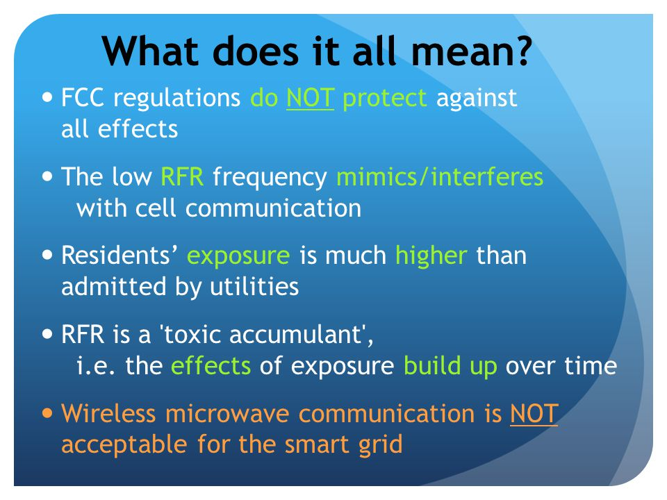 What does it all mean? FCC regulations do NOT protect against all effects The low RFR frequency mimics/interferes with cell communication Residents' e