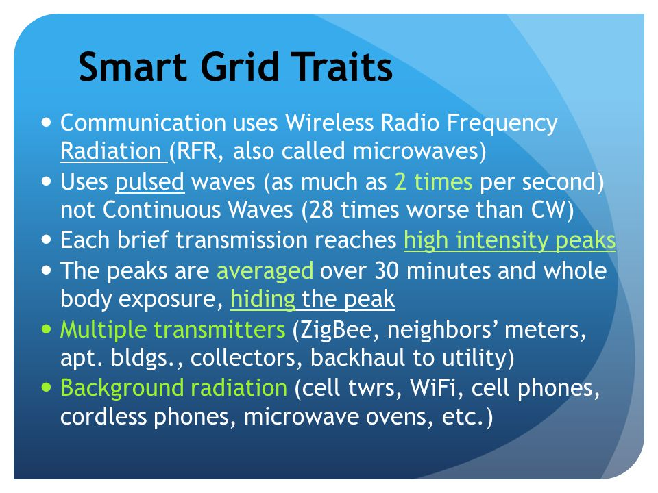 Smart Grid Traits Communication uses Wireless Radio Frequency Radiation (RFR, also called microwaves) Uses pulsed waves (as much as 2 times per second