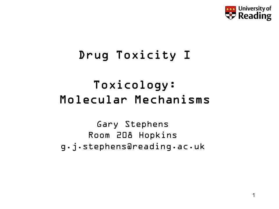1 Drug Toxicity I Toxicology: Molecular Mechanisms Gary Stephens Room 208 Hopkins g.j.stephens@reading.ac.uk