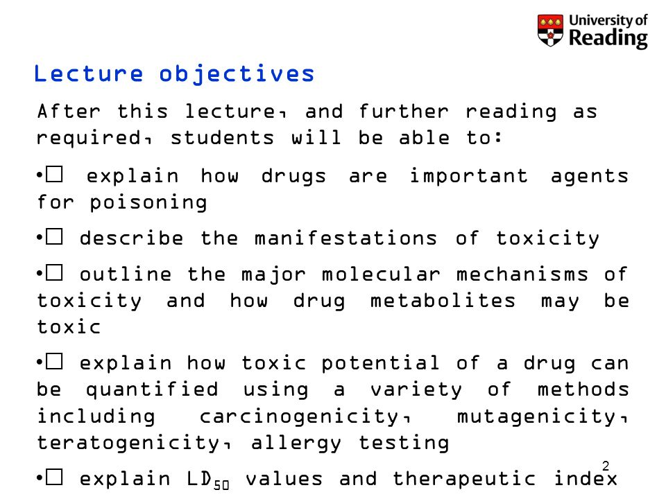 2 After this lecture, and further reading as required, students will be able to:  explain how drugs are important agents for poisoning  describe the manifestations of toxicity  outline the major molecular mechanisms of toxicity and how drug metabolites may be toxic  explain how toxic potential of a drug can be quantified using a variety of methods including carcinogenicity, mutagenicity, teratogenicity, allergy testing  explain LD 50 values and therapeutic index  evaluate the benefits and limitations of animal testing to predict human toxicity Lecture objectives