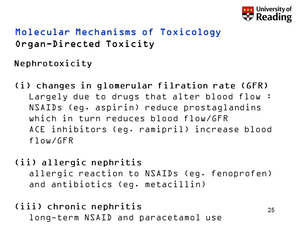 25 Molecular Mechanisms of Toxicology Organ-Directed Toxicity Nephrotoxicity (i) changes in glomerular filration rate (GFR) Largely due to drugs that alter blood flow : NSAIDs (eg.