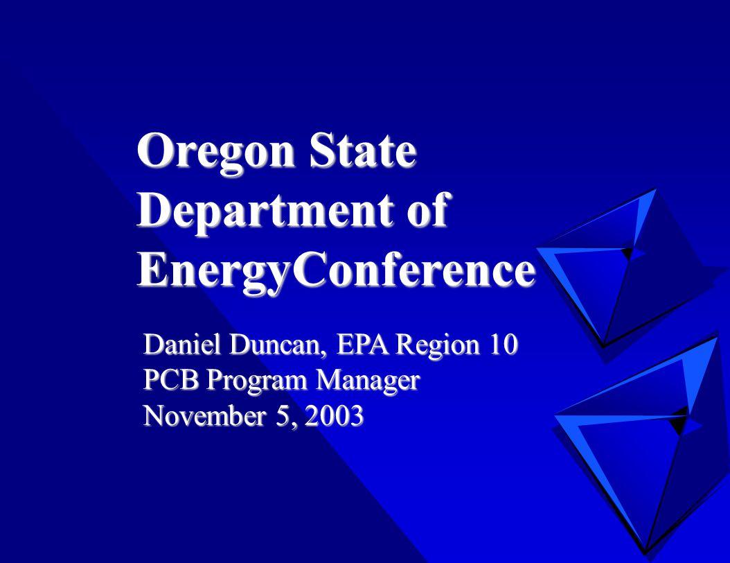 Oregon State Department of EnergyConference Daniel Duncan, EPA Region 10 PCB Program Manager November 5, 2003