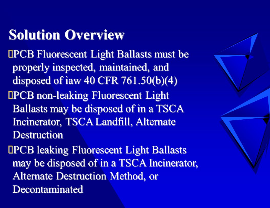 Solution Overview  PCB Fluorescent Light Ballasts must be properly inspected, maintained, and disposed of iaw 40 CFR 761.50(b)(4)  PCB non-leaking Fluorescent Light Ballasts may be disposed of in a TSCA Incinerator, TSCA Landfill, Alternate Destruction  PCB leaking Fluorescent Light Ballasts may be disposed of in a TSCA Incinerator, Alternate Destruction Method, or Decontaminated
