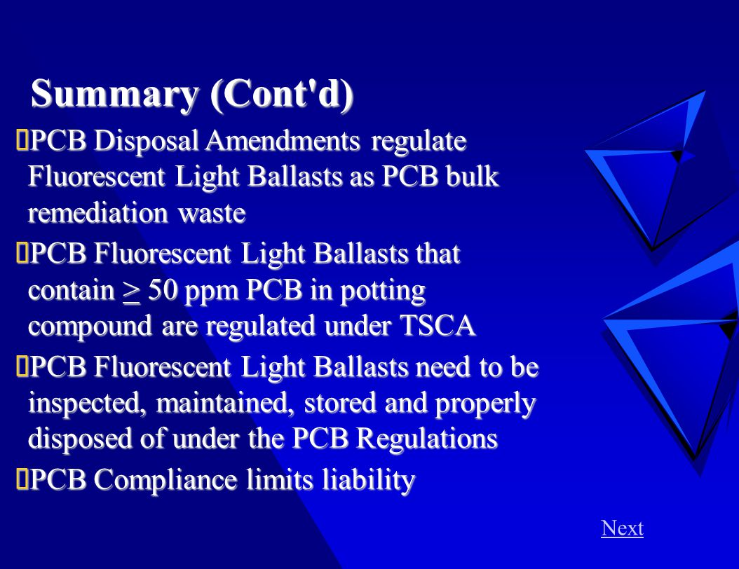 Summary (Cont d)  PCB Disposal Amendments regulate Fluorescent Light Ballasts as PCB bulk remediation waste  PCB Fluorescent Light Ballasts that contain > 50 ppm PCB in potting compound are regulated under TSCA  PCB Fluorescent Light Ballasts need to be inspected, maintained, stored and properly disposed of under the PCB Regulations  PCB Compliance limits liability Next