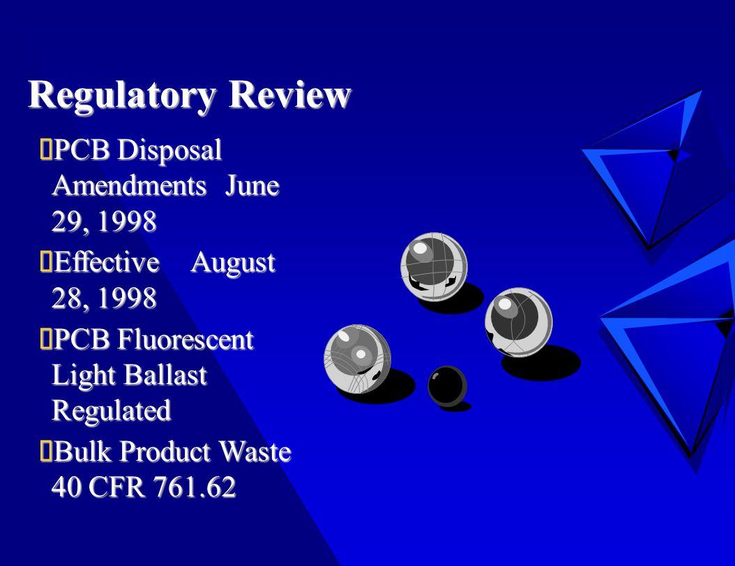 Regulatory Review  PCB Disposal Amendments June 29, 1998  Effective August 28, 1998  PCB Fluorescent Light Ballast Regulated  Bulk Product Waste 40 CFR 761.62
